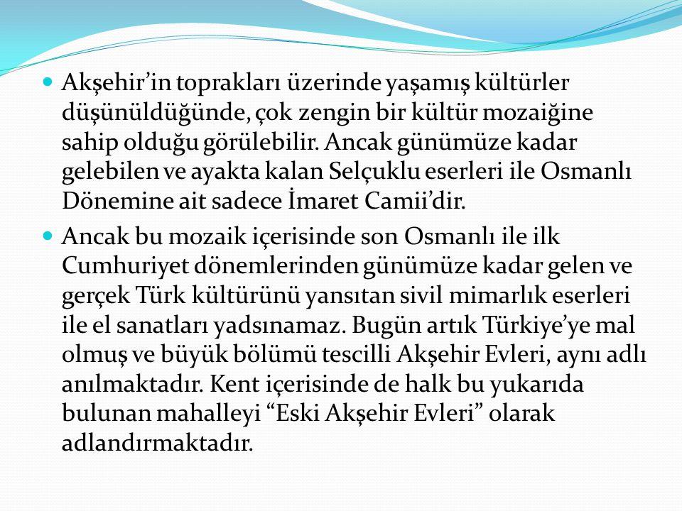 Akşehir'in toprakları üzerinde yaşamış kültürler düşünüldüğünde, çok zengin bir kültür mozaiğine sahip olduğu görülebilir. Ancak günümüze kadar gelebilen ve ayakta kalan Selçuklu eserleri ile Osmanlı Dönemine ait sadece İmaret Camii'dir.