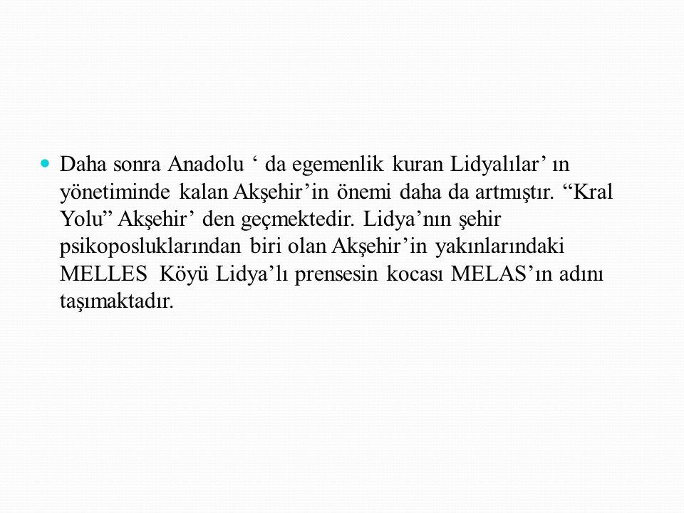 Daha sonra Anadolu ' da egemenlik kuran Lidyalılar' ın yönetiminde kalan Akşehir'in önemi daha da artmıştır.