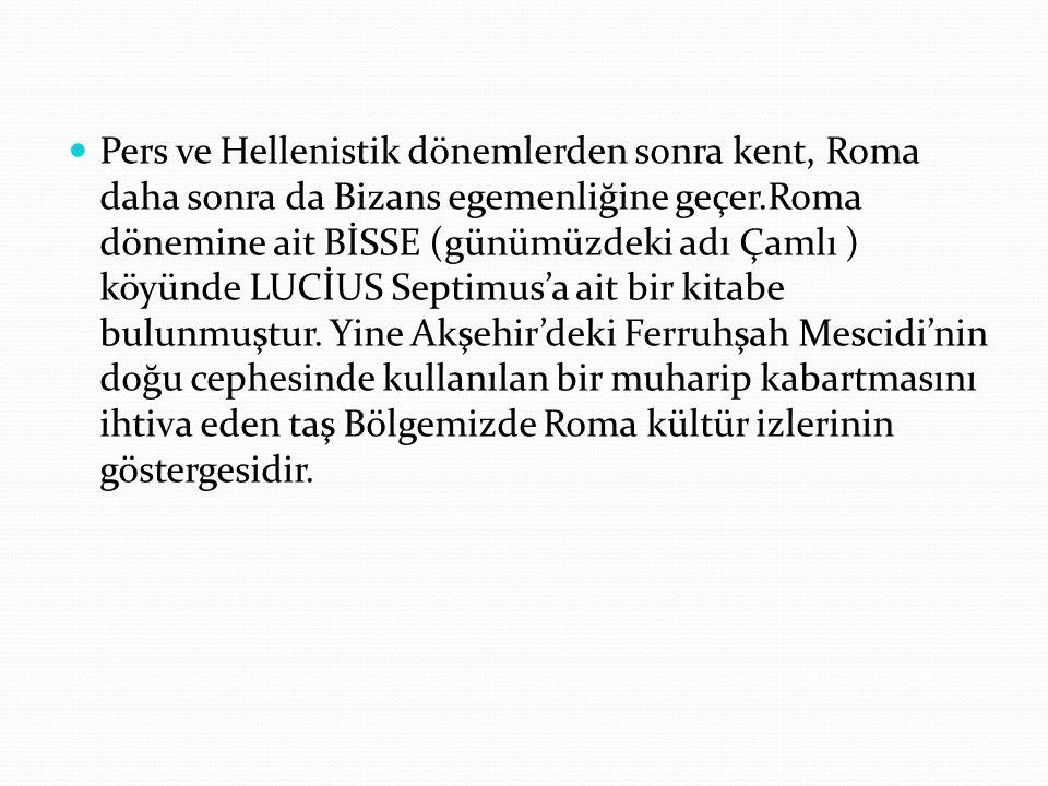Pers ve Hellenistik dönemlerden sonra kent, Roma daha sonra da Bizans egemenliğine geçer.Roma dönemine ait BİSSE (günümüzdeki adı Çamlı ) köyünde LUCİUS Septimus'a ait bir kitabe bulunmuştur.