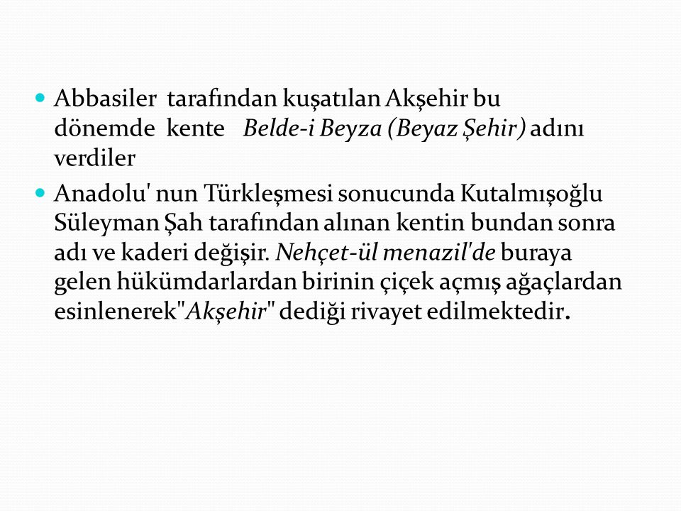 Abbasiler tarafından kuşatılan Akşehir bu dönemde kente Belde-i Beyza (Beyaz Şehir) adını verdiler
