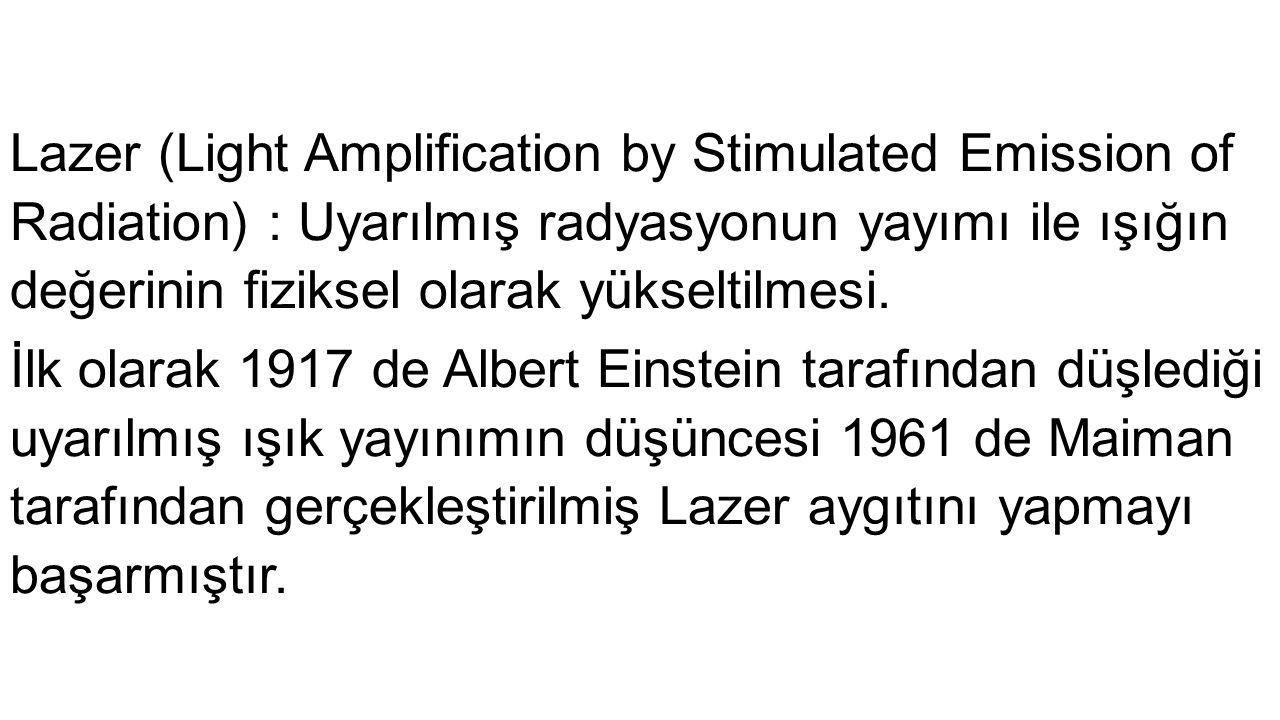 Lazer (Light Amplification by Stimulated Emission of Radiation) : Uyarılmış radyasyonun yayımı ile ışığın değerinin fiziksel olarak yükseltilmesi.