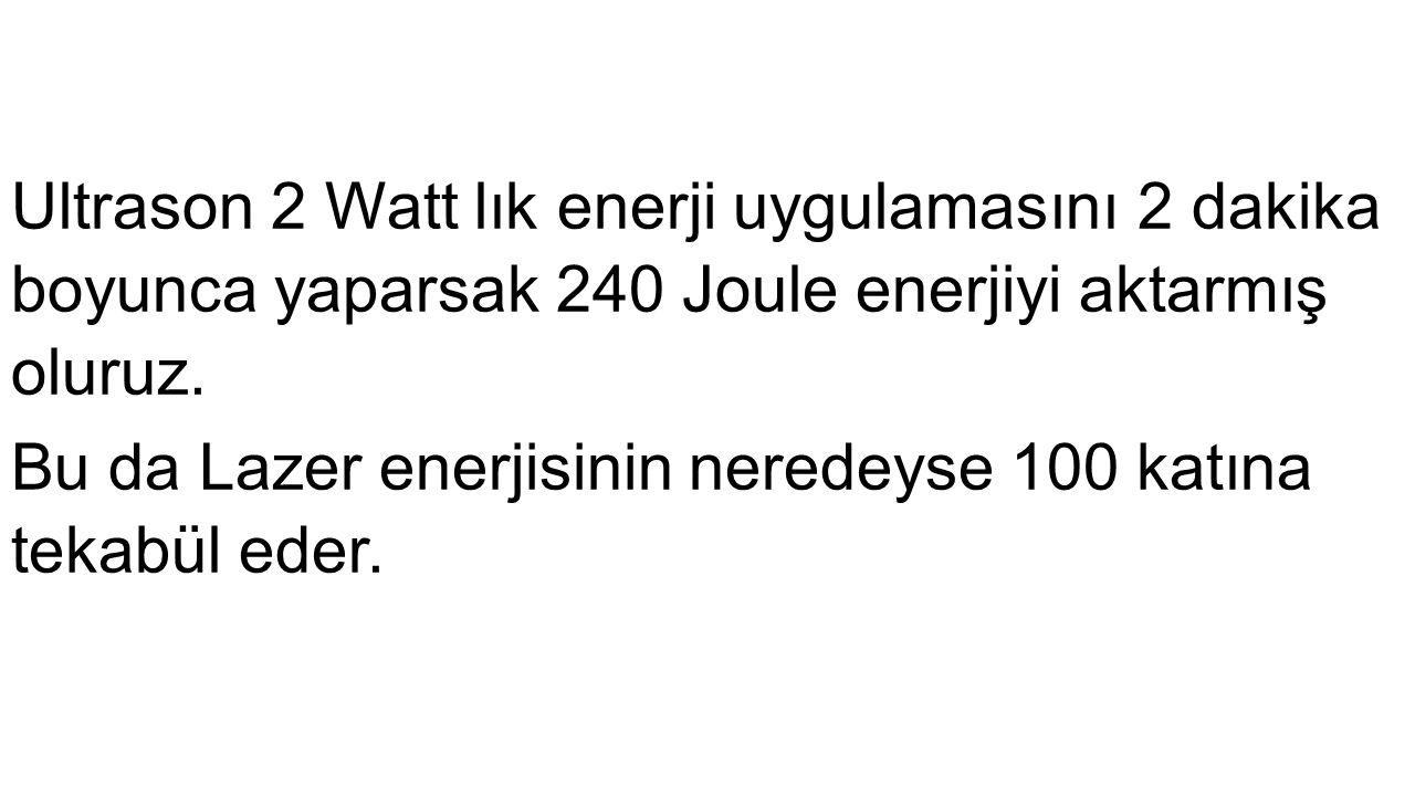 Ultrason 2 Watt lık enerji uygulamasını 2 dakika boyunca yaparsak 240 Joule enerjiyi aktarmış oluruz.
