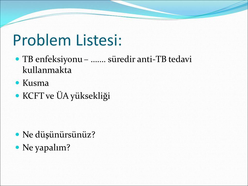 Problem Listesi: TB enfeksiyonu – ……. süredir anti-TB tedavi kullanmakta. Kusma. KCFT ve ÜA yüksekliği.