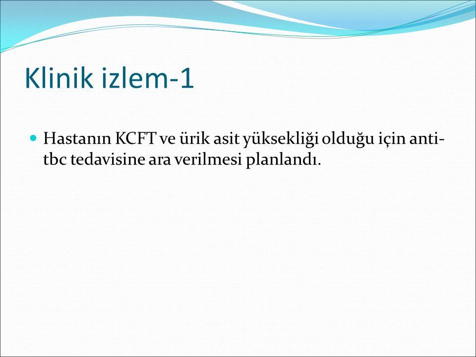 Klinik izlem-1 Hastanın KCFT ve ürik asit yüksekliği olduğu için anti-tbc tedavisine ara verilmesi planlandı.