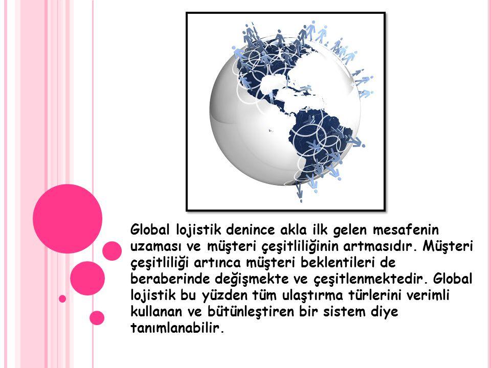 Global lojistik denince akla ilk gelen mesafenin uzaması ve müşteri çeşitliliğinin artmasıdır.