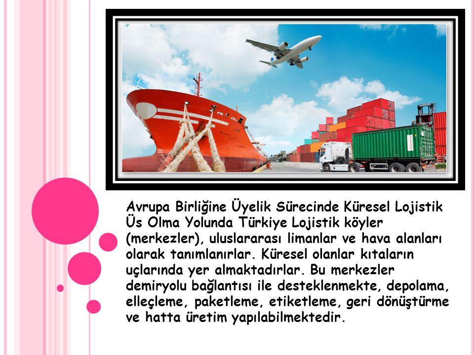 Avrupa Birliğine Üyelik Sürecinde Küresel Lojistik Üs Olma Yolunda Türkiye Lojistik köyler (merkezler), uluslararası limanlar ve hava alanları olarak tanımlanırlar.
