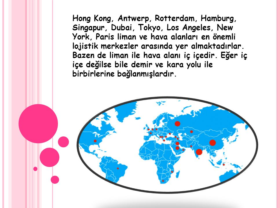 Hong Kong, Antwerp, Rotterdam, Hamburg, Singapur, Dubai, Tokyo, Los Angeles, New York, Paris liman ve hava alanları en önemli lojistik merkezler arasında yer almaktadırlar.
