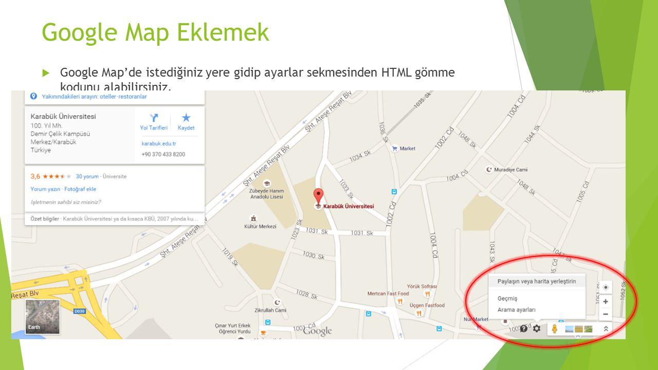 Google Map Eklemek Google Map'de istediğiniz yere gidip ayarlar sekmesinden HTML gömme kodunu alabilirsiniz.