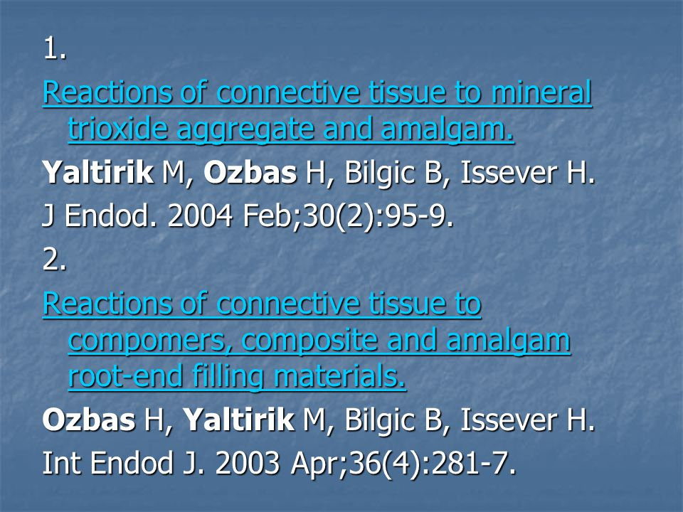 1. Reactions of connective tissue to mineral trioxide aggregate and amalgam. Yaltirik M, Ozbas H, Bilgic B, Issever H.