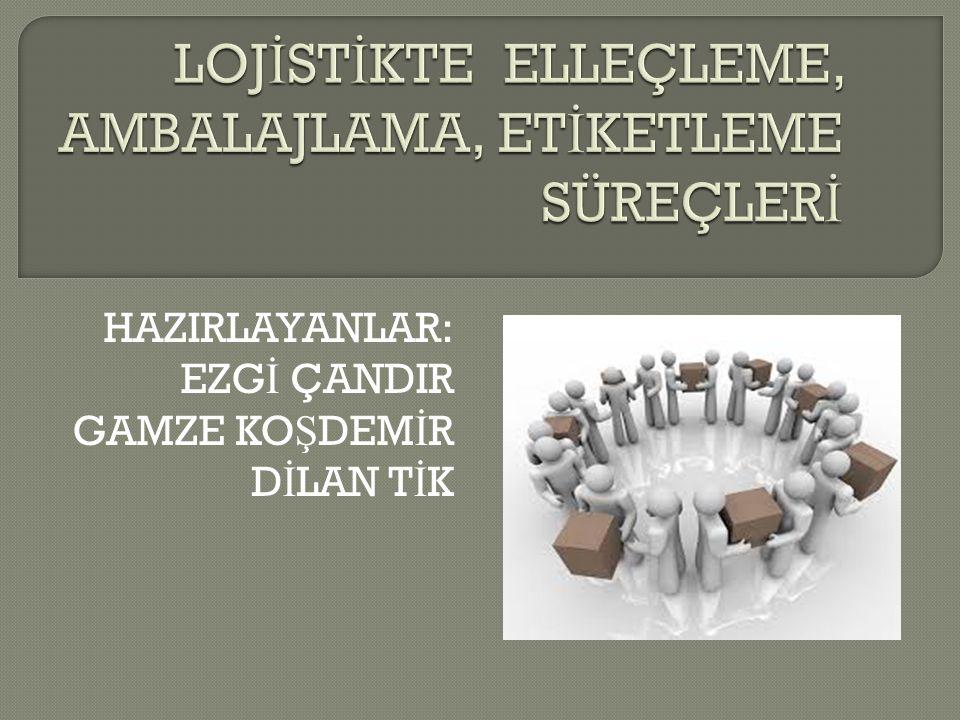 LOJİSTİKTE ELLEÇLEME, AMBALAJLAMA, ETİKETLEME SÜREÇLERİ