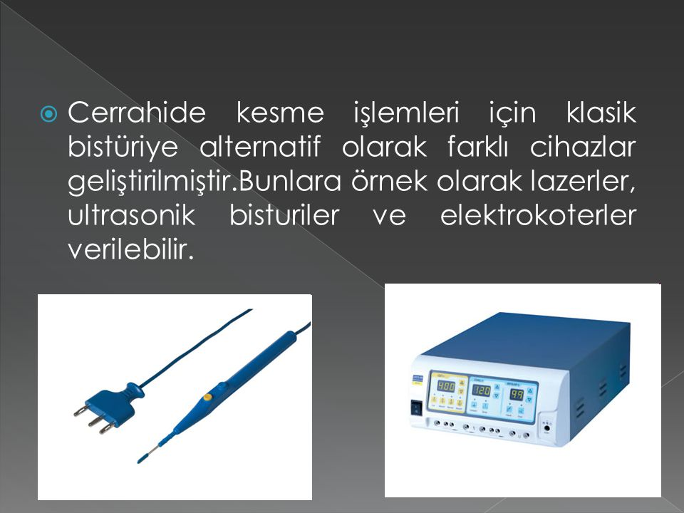 Cerrahide kesme işlemleri için klasik bistüriye alternatif olarak farklı cihazlar geliştirilmiştir.Bunlara örnek olarak lazerler, ultrasonik bisturiler ve elektrokoterler verilebilir.