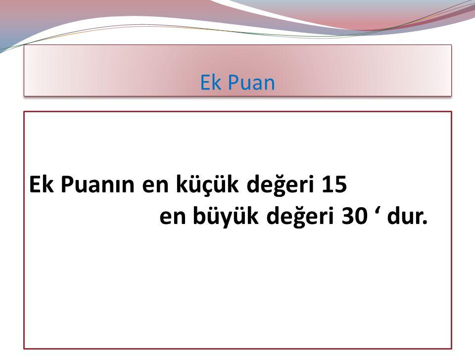 Ek Puanın en küçük değeri 15 en büyük değeri 30 ' dur.