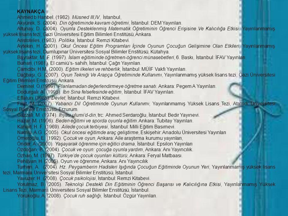 KAYNAKÇA Ahmed b Hanbel. (1982). Müsned III,IV, İstanbul, Akyürek, S. (2004). Din öğretiminde kavram öğretimi, İstanbul: DEM Yayınları.