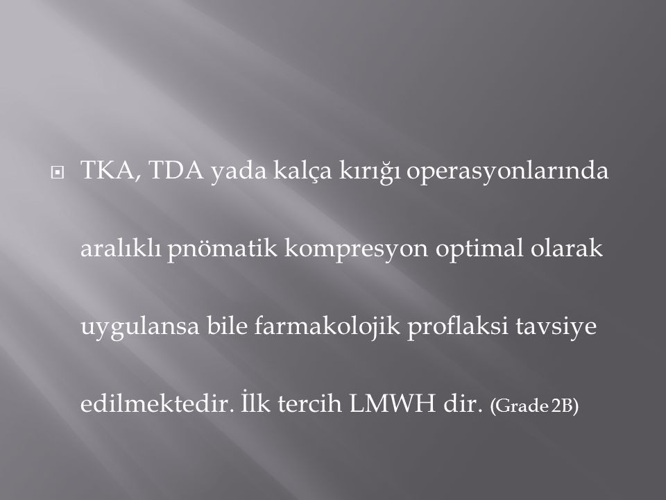 TKA, TDA yada kalça kırığı operasyonlarında aralıklı pnömatik kompresyon optimal olarak uygulansa bile farmakolojik proflaksi tavsiye edilmektedir.