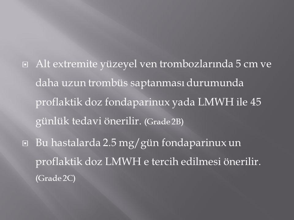 Alt extremite yüzeyel ven trombozlarında 5 cm ve daha uzun trombüs saptanması durumunda proflaktik doz fondaparinux yada LMWH ile 45 günlük tedavi önerilir. (Grade 2B)