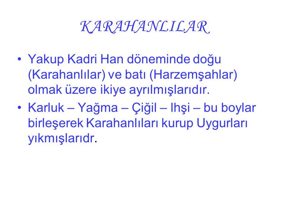 KARAHANLILAR Yakup Kadri Han döneminde doğu (Karahanlılar) ve batı (Harzemşahlar) olmak üzere ikiye ayrılmışlarıdır.