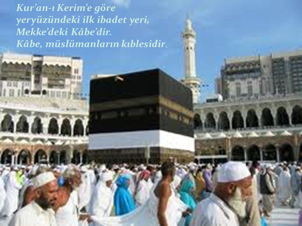 Kur'an-ı Kerim'e göre yeryüzündeki ilk ibadet yeri, Mekke'deki Kâbe'dir.