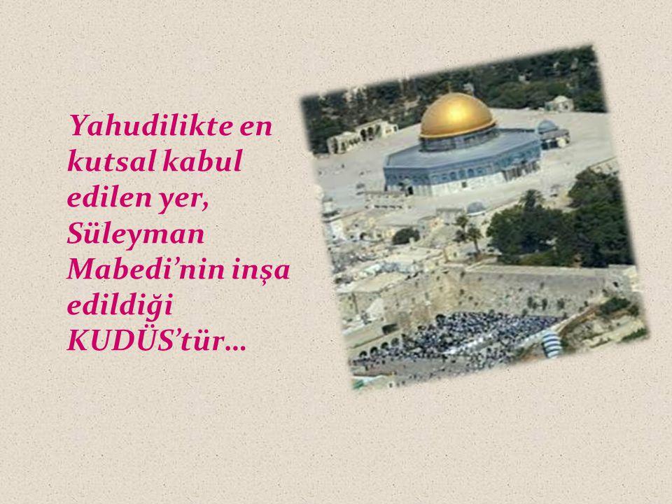 Yahudilikte en kutsal kabul edilen yer, Süleyman Mabedi'nin inşa edildiği KUDÜS'tür…