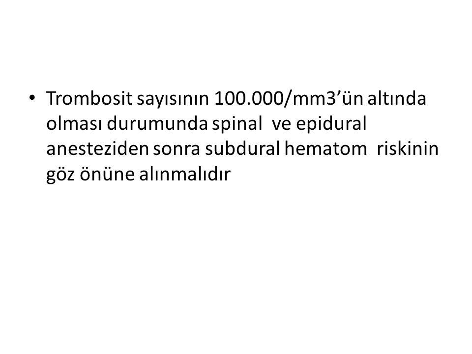 Trombosit sayısının 100.000/mm3'ün altında olması durumunda spinal ve epidural anesteziden sonra subdural hematom riskinin göz önüne alınmalıdır