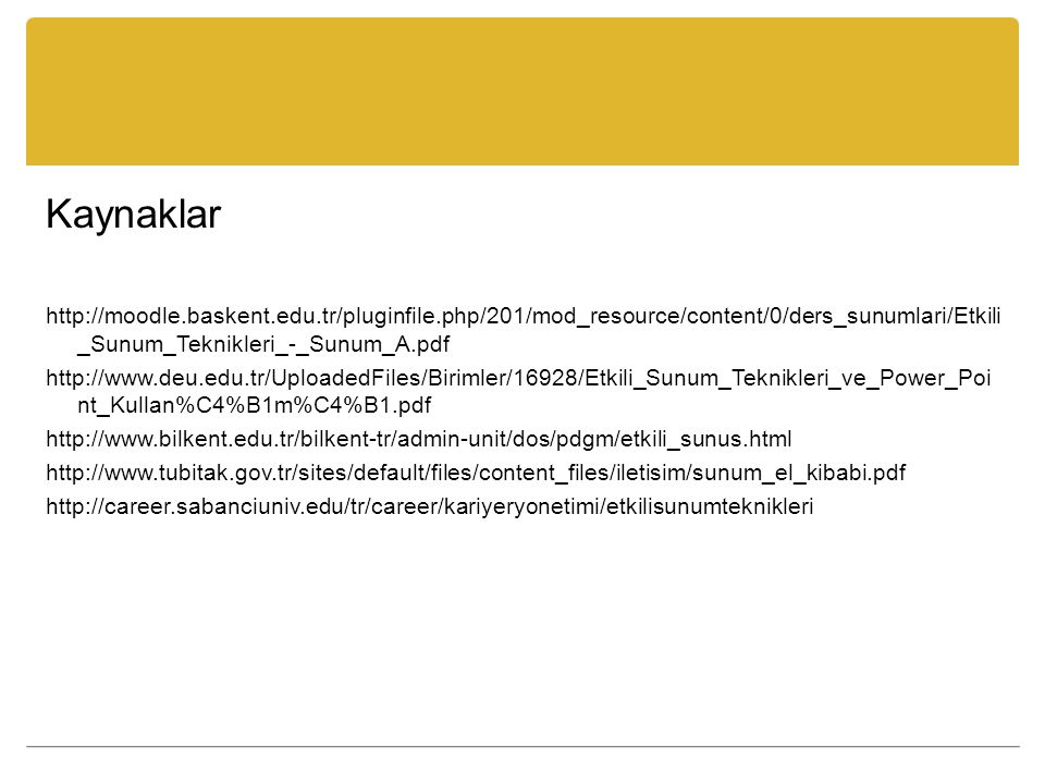 Kaynaklar http://moodle.baskent.edu.tr/pluginfile.php/201/mod_resource/content/0/ders_sunumlari/Etkili_Sunum_Teknikleri_-_Sunum_A.pdf.