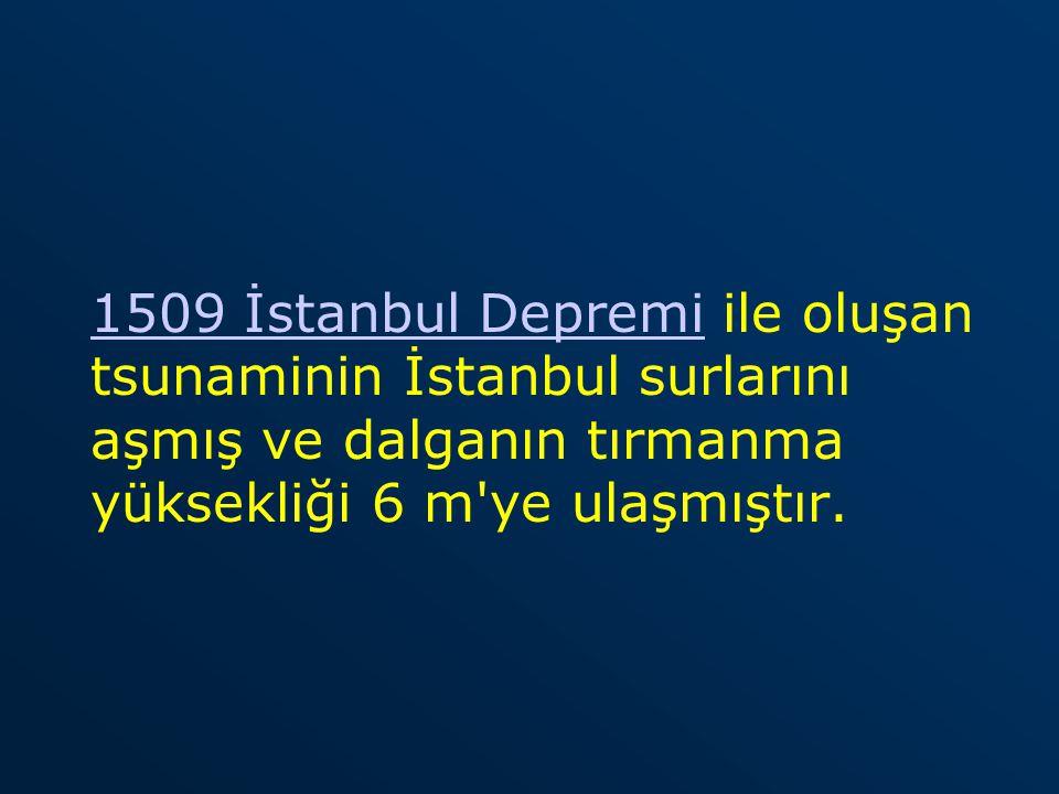 1509 İstanbul Depremi ile oluşan tsunaminin İstanbul surlarını aşmış ve dalganın tırmanma yüksekliği 6 m ye ulaşmıştır.