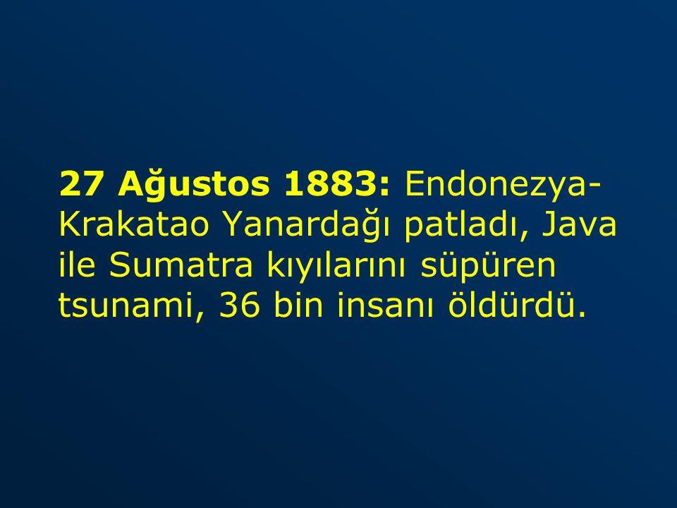 27 Ağustos 1883: Endonezya-Krakatao Yanardağı patladı, Java ile Sumatra kıyılarını süpüren tsunami, 36 bin insanı öldürdü.