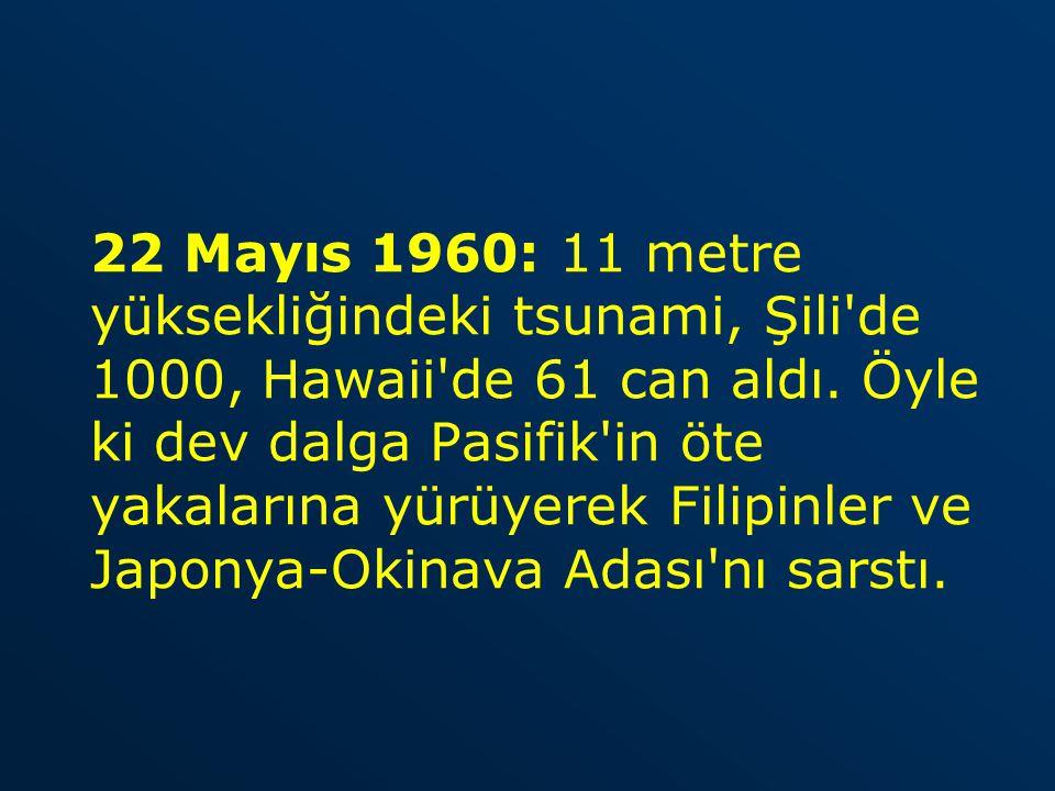 22 Mayıs 1960: 11 metre yüksekliğindeki tsunami, Şili de 1000, Hawaii de 61 can aldı.