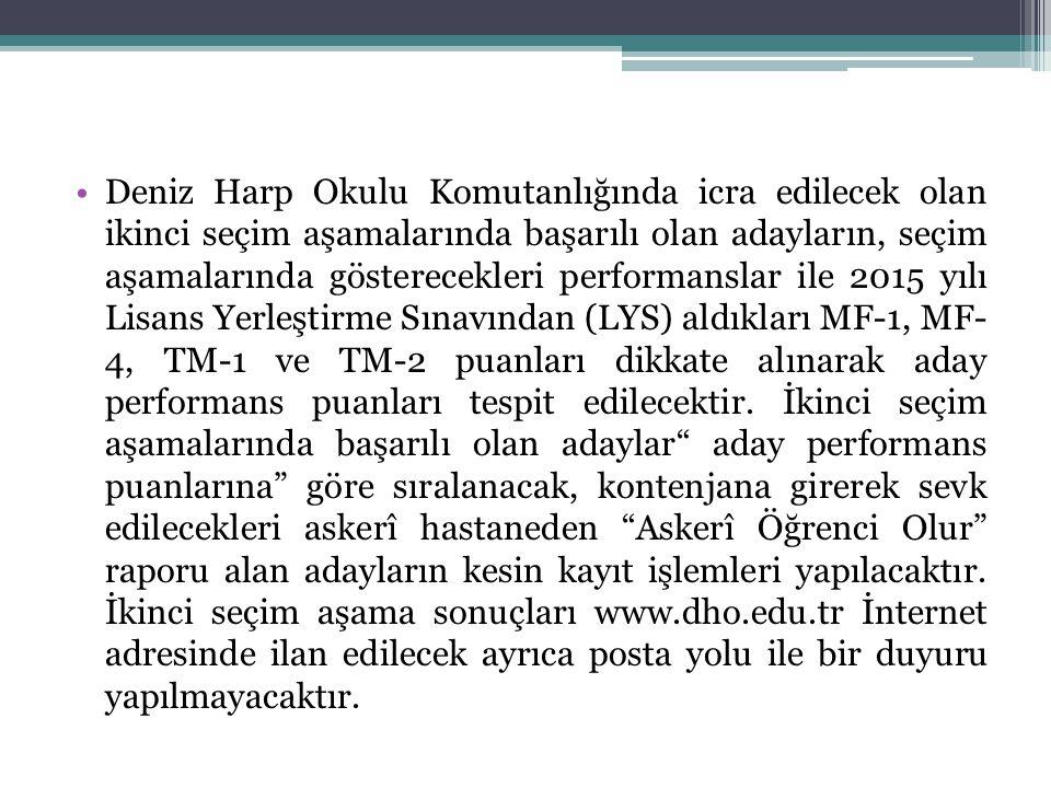Deniz Harp Okulu Komutanlığında icra edilecek olan ikinci seçim aşamalarında başarılı olan adayların, seçim aşamalarında gösterecekleri performanslar ile 2015 yılı Lisans Yerleştirme Sınavından (LYS) aldıkları MF-1, MF- 4, TM-1 ve TM-2 puanları dikkate alınarak aday performans puanları tespit edilecektir.