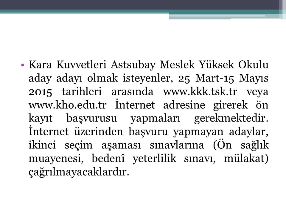 Kara Kuvvetleri Astsubay Meslek Yüksek Okulu aday adayı olmak isteyenler, 25 Mart-15 Mayıs 2015 tarihleri arasında www.kkk.tsk.tr veya www.kho.edu.tr İnternet adresine girerek ön kayıt başvurusu yapmaları gerekmektedir.