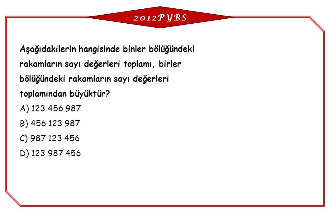 2012PYBS Aşağıdakilerin hangisinde binler bölüğündeki. rakamların sayı değerleri toplamı, birler. bölüğündeki rakamların sayı değerleri.