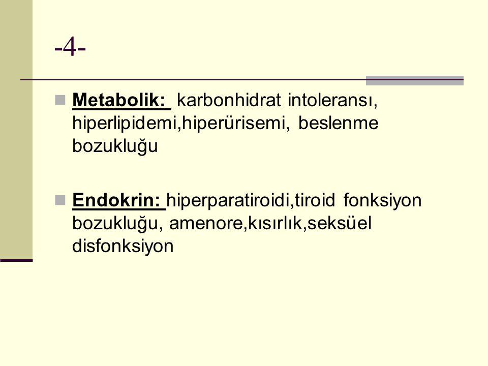 -4- Metabolik: karbonhidrat intoleransı, hiperlipidemi,hiperürisemi, beslenme bozukluğu.