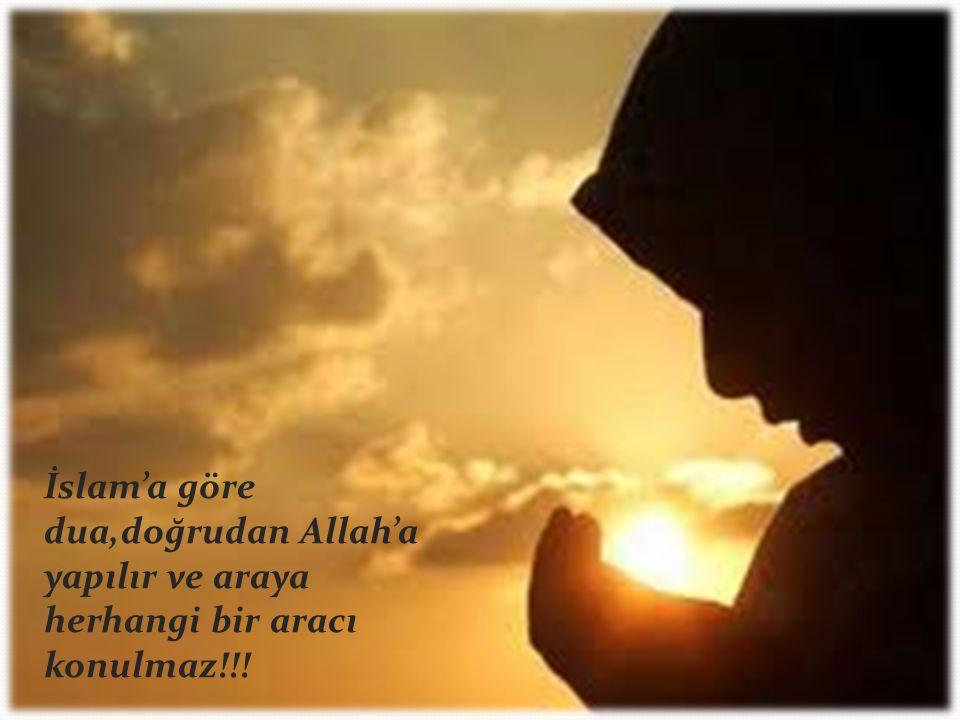 İslam'a göre dua,doğrudan Allah'a yapılır ve araya herhangi bir aracı konulmaz!!!