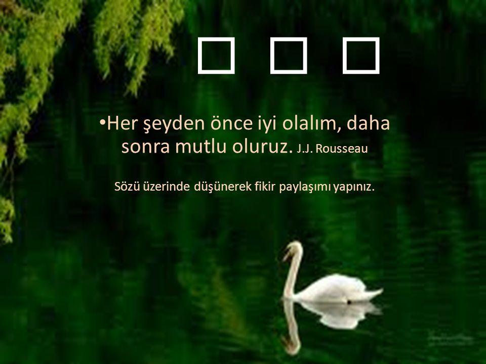 Her şeyden önce iyi olalım, daha sonra mutlu oluruz.