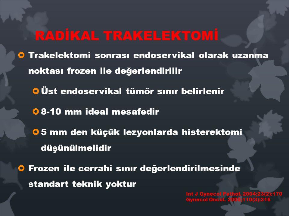 RADİKAL TRAKELEKTOMİ Trakelektomi sonrası endoservikal olarak uzanma noktası frozen ile değerlendirilir.
