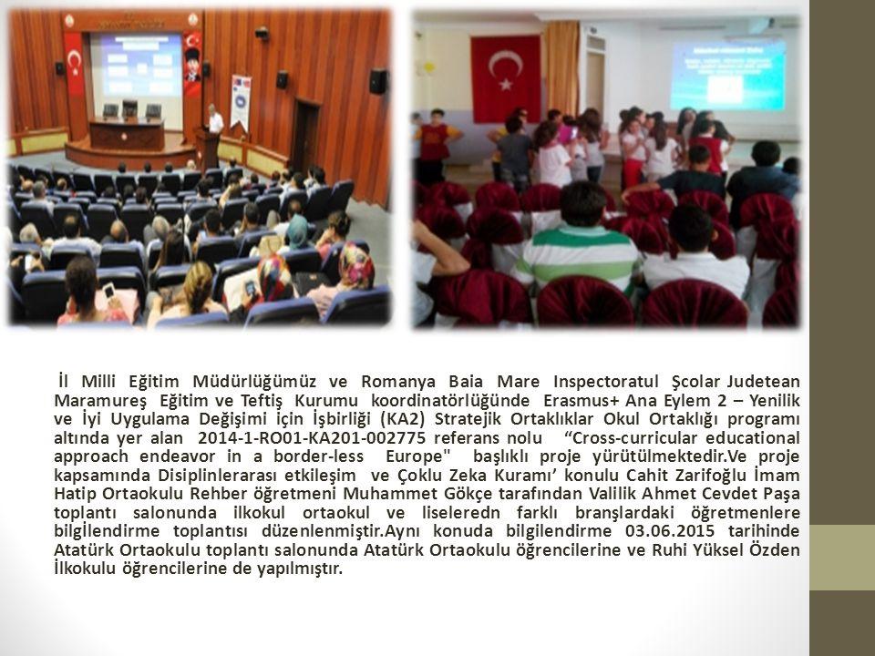 İl Milli Eğitim Müdürlüğümüz ve Romanya Baia Mare Inspectoratul Şcolar Judetean Maramureş Eğitim ve Teftiş Kurumu koordinatörlüğünde Erasmus+ Ana Eylem 2 – Yenilik ve İyi Uygulama Değişimi için İşbirliği (KA2) Stratejik Ortaklıklar Okul Ortaklığı programı altında yer alan 2014-1-RO01-KA201-002775 referans nolu Cross-curricular educational approach endeavor in a border-less Europe başlıklı proje yürütülmektedir.Ve proje kapsamında Disiplinlerarası etkileşim ve Çoklu Zeka Kuramı' konulu Cahit Zarifoğlu İmam Hatip Ortaokulu Rehber öğretmeni Muhammet Gökçe tarafından Valilik Ahmet Cevdet Paşa toplantı salonunda ilkokul ortaokul ve liseleredn farklı branşlardaki öğretmenlere bilgİlendirme toplantısı düzenlenmiştir.Aynı konuda bilgilendirme 03.06.2015 tarihinde Atatürk Ortaokulu toplantı salonunda Atatürk Ortaokulu öğrencilerine ve Ruhi Yüksel Özden İlkokulu öğrencilerine de yapılmıştır.