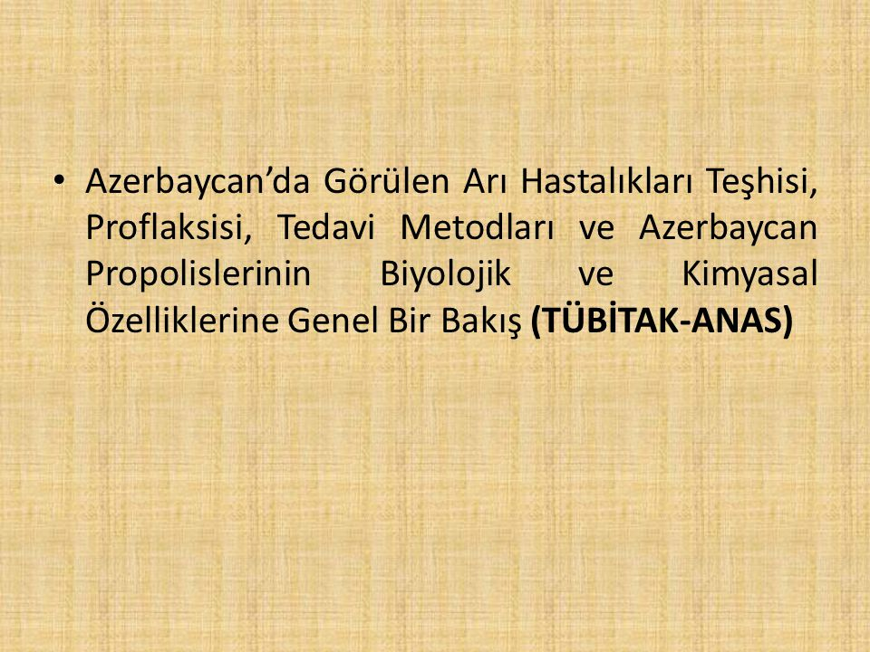 Azerbaycan'da Görülen Arı Hastalıkları Teşhisi, Proflaksisi, Tedavi Metodları ve Azerbaycan Propolislerinin Biyolojik ve Kimyasal Özelliklerine Genel Bir Bakış (TÜBİTAK-ANAS)