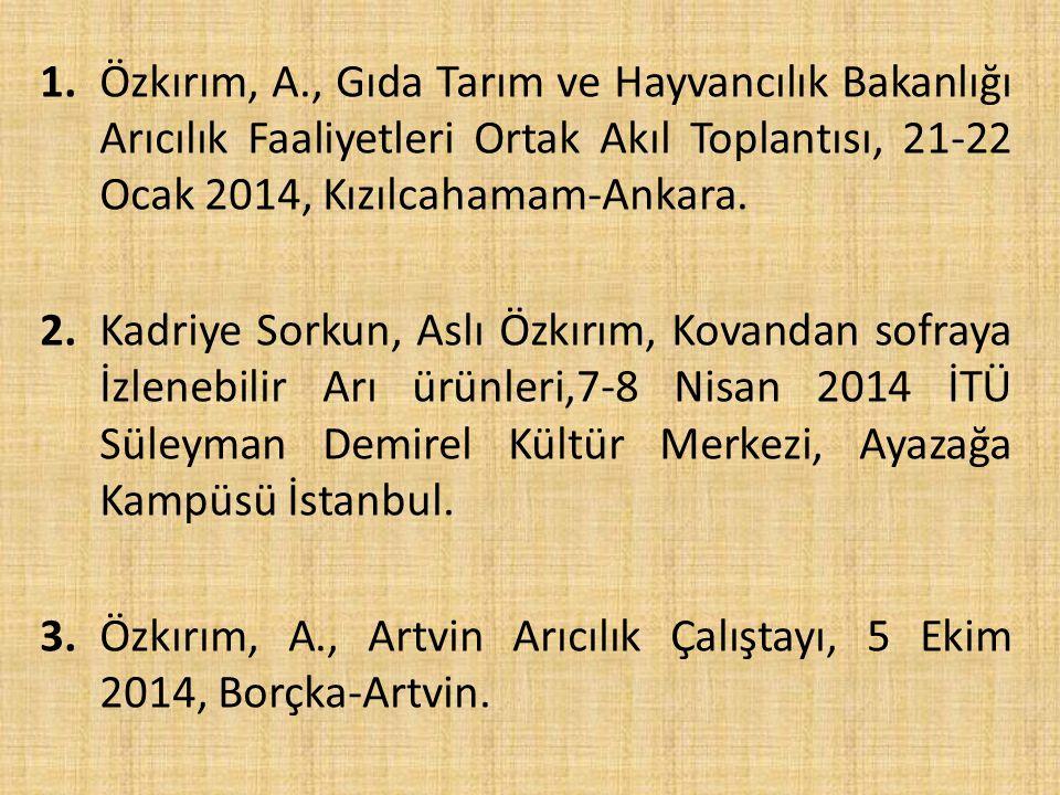 1. Özkırım, A., Gıda Tarım ve Hayvancılık Bakanlığı Arıcılık Faaliyetleri Ortak Akıl Toplantısı, 21-22 Ocak 2014, Kızılcahamam-Ankara.