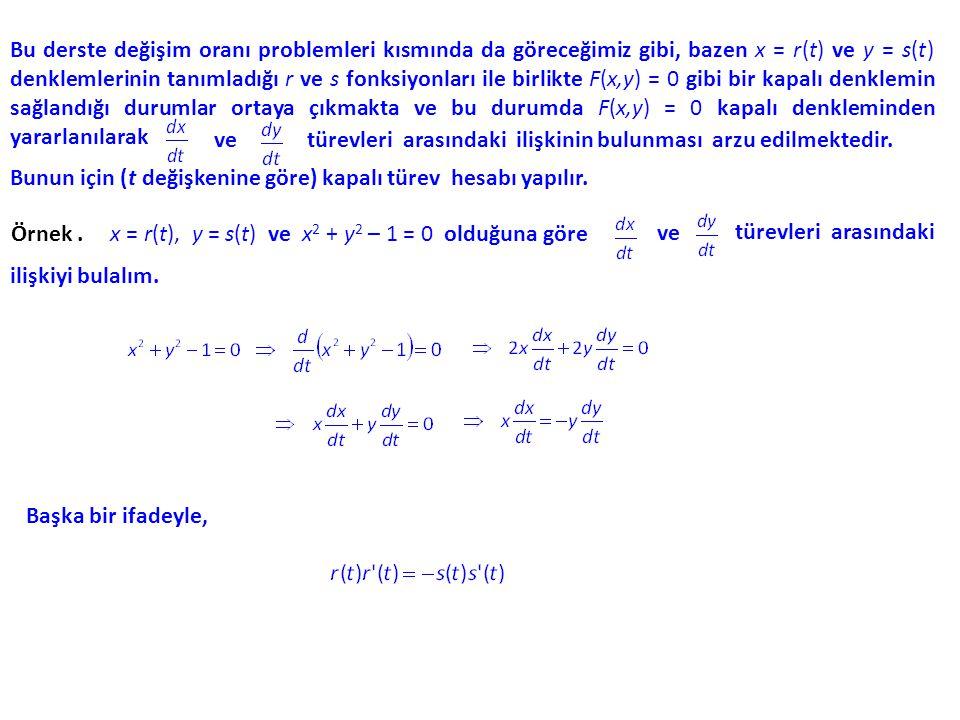 Bu derste değişim oranı problemleri kısmında da göreceğimiz gibi, bazen x = r(t) ve y = s(t) denklemlerinin tanımladığı r ve s fonksiyonları ile birlikte F(x,y) = 0 gibi bir kapalı denklemin sağlandığı durumlar ortaya çıkmakta ve bu durumda F(x,y) = 0 kapalı denkleminden yararlanılarak