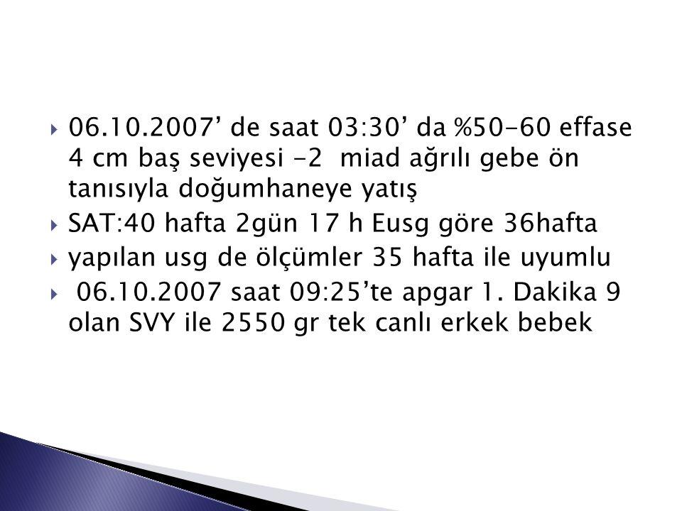 06.10.2007' de saat 03:30' da %50-60 effase 4 cm baş seviyesi -2 miad ağrılı gebe ön tanısıyla doğumhaneye yatış