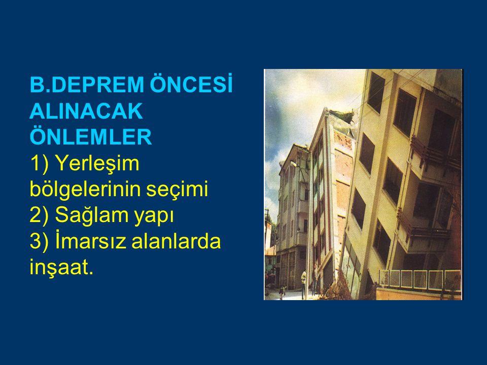 B.DEPREM ÖNCESİ ALINACAK ÖNLEMLER 1) Yerleşim bölgelerinin seçimi 2) Sağlam yapı 3) İmarsız alanlarda inşaat.