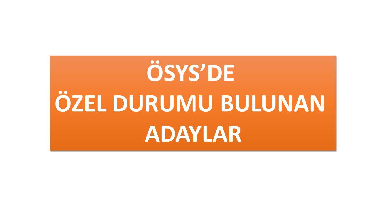 ÖSYS'DE ÖZEL DURUMU BULUNAN ADAYLAR