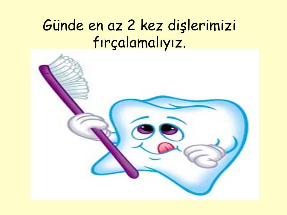 Günde en az 2 kez dişlerimizi fırçalamalıyız.