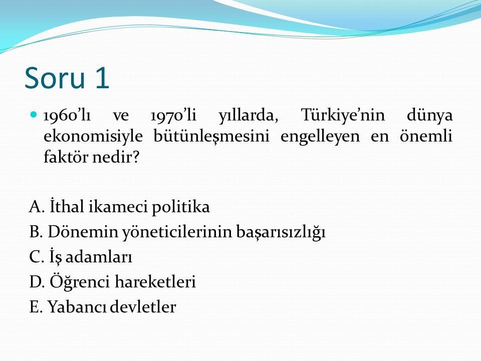Soru 1 1960'lı ve 1970'li yıllarda, Türkiye'nin dünya ekonomisiyle bütünleşmesini engelleyen en önemli faktör nedir