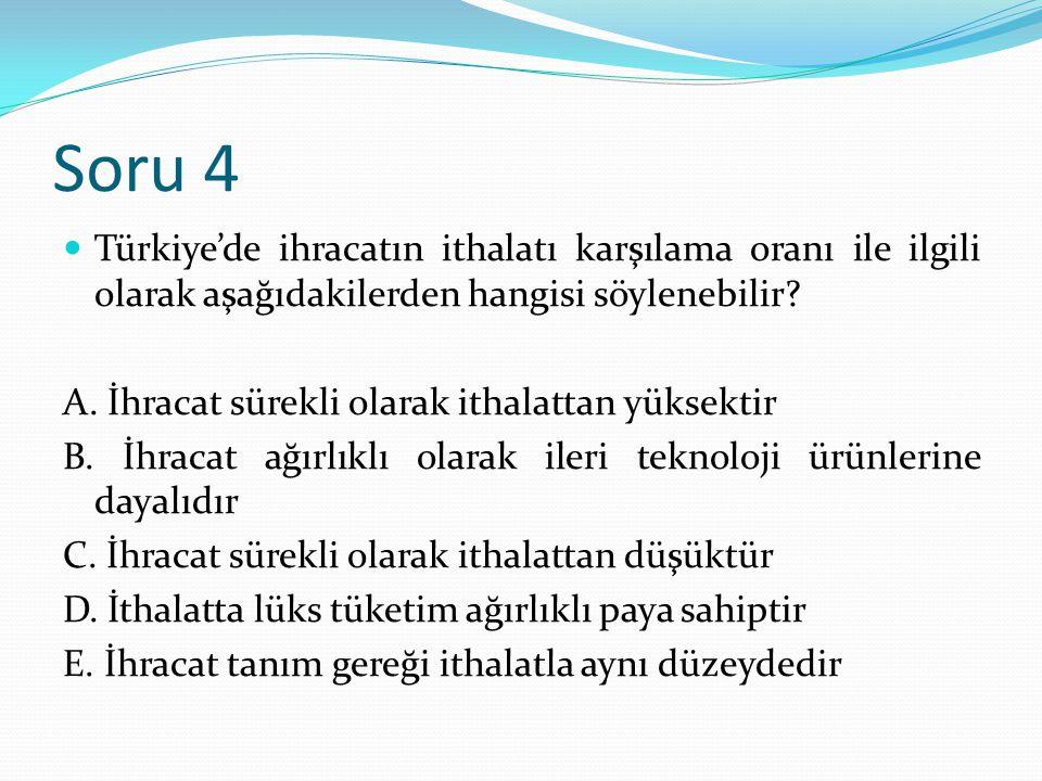 Soru 4 Türkiye'de ihracatın ithalatı karşılama oranı ile ilgili olarak aşağıdakilerden hangisi söylenebilir