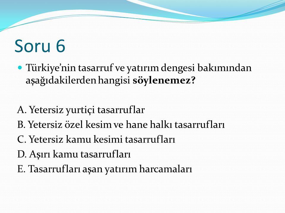 Soru 6 Türkiye'nin tasarruf ve yatırım dengesi bakımından aşağıdakilerden hangisi söylenemez A. Yetersiz yurtiçi tasarruflar.