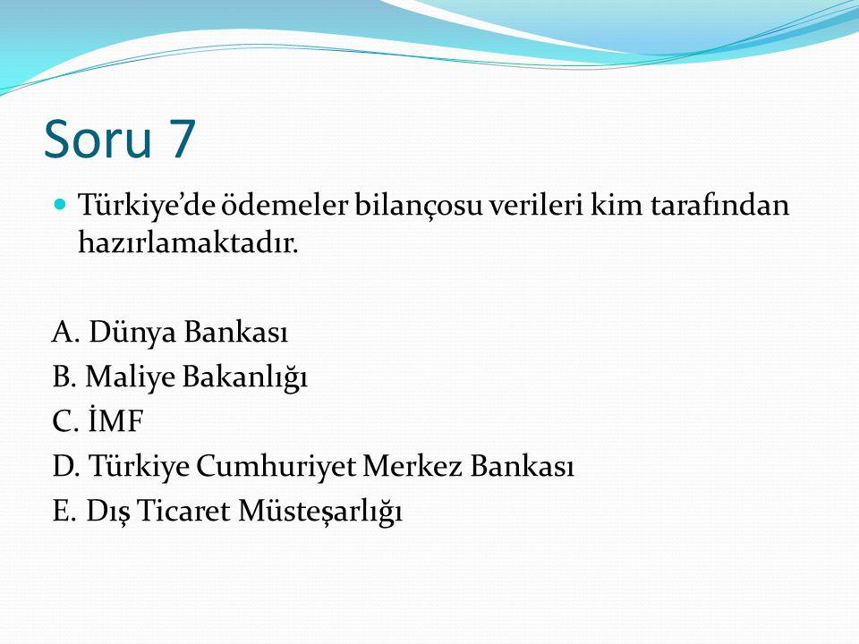 Soru 7 Türkiye'de ödemeler bilançosu verileri kim tarafından hazırlamaktadır. A. Dünya Bankası. B. Maliye Bakanlığı.