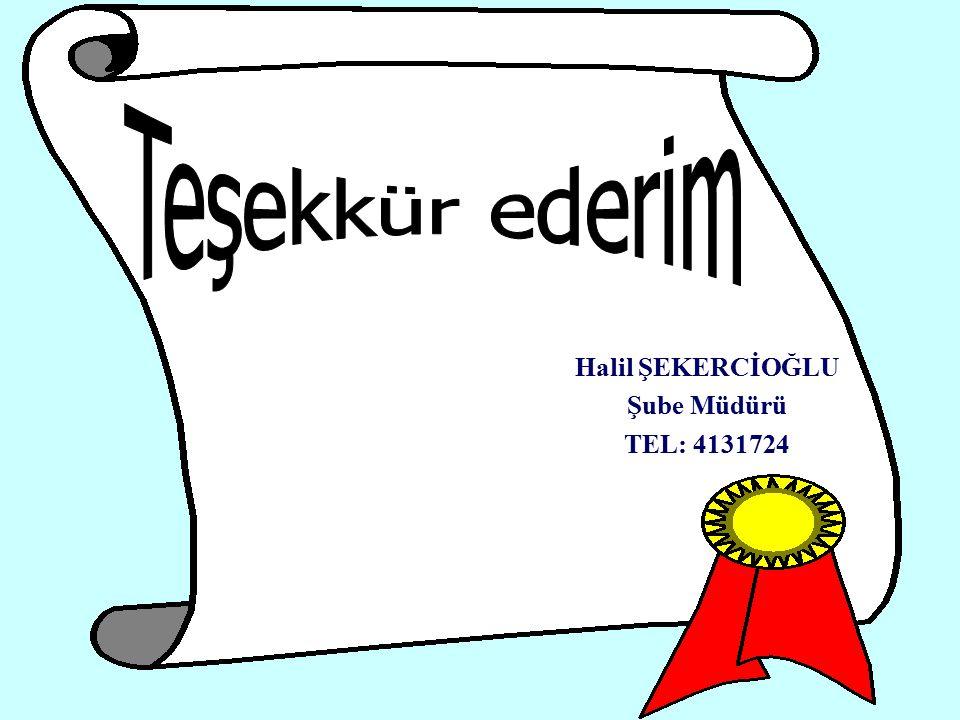 Teşekkür ederim Halil ŞEKERCİOĞLU Şube Müdürü TEL: 4131724