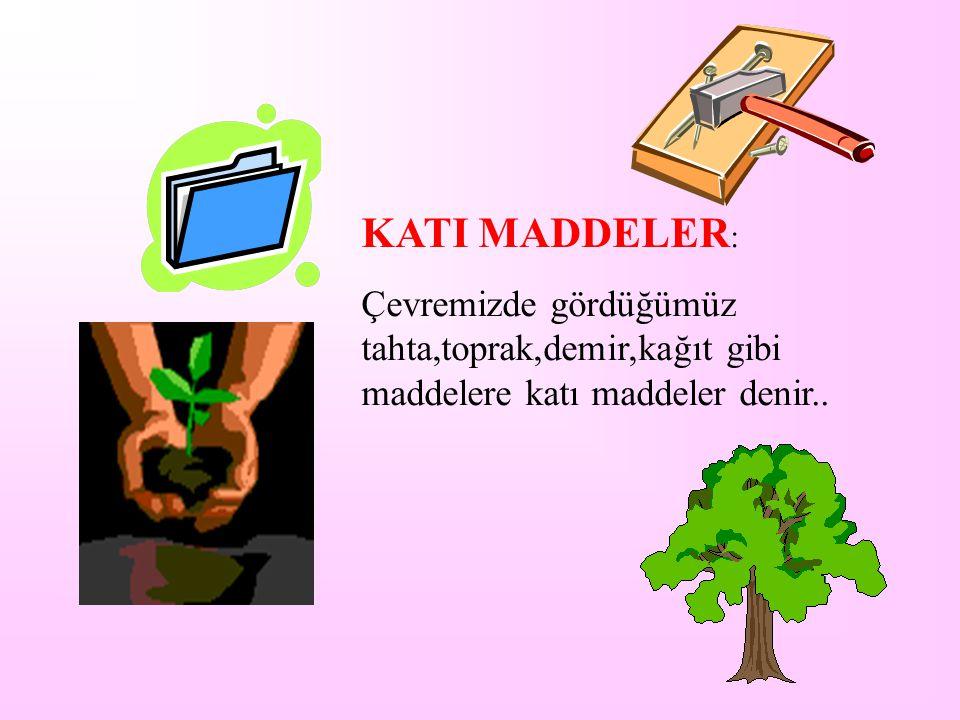 KATI MADDELER: Çevremizde gördüğümüz tahta,toprak,demir,kağıt gibi maddelere katı maddeler denir..