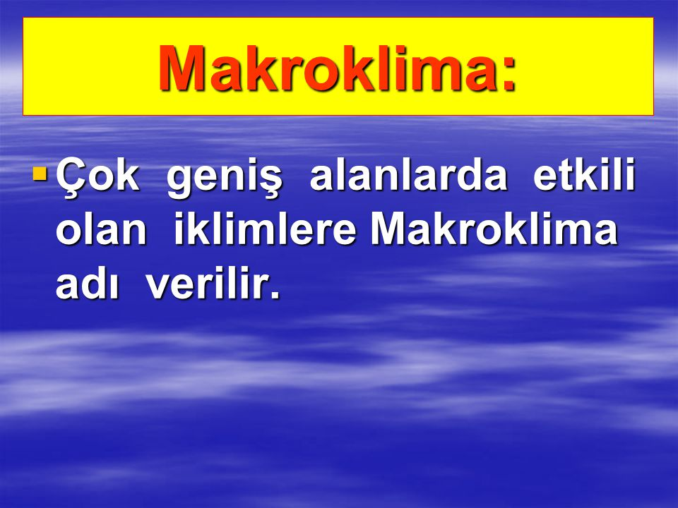 Makroklima: Çok geniş alanlarda etkili olan iklimlere Makroklima adı verilir.
