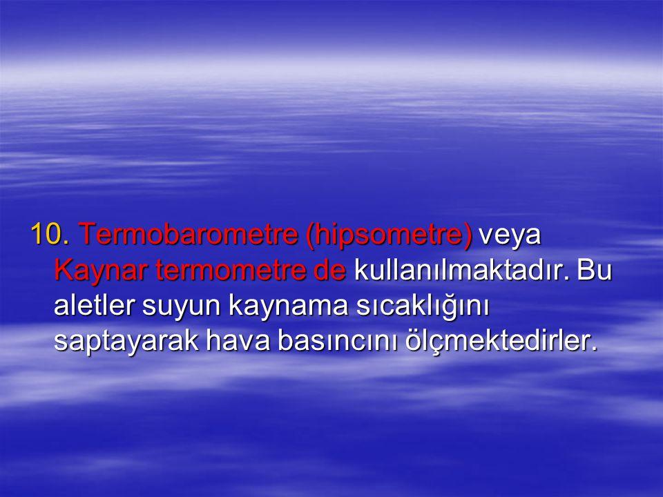 10. Termobarometre (hipsometre) veya Kaynar termometre de kullanılmaktadır.